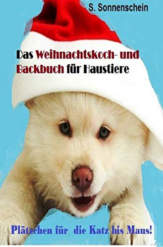 Das Weihnachtskoch-und Backbuch für Haustiere: Plätzchenrezepte für die Katz bis zur Maus!