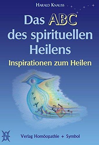 Das ABC des spirituellen Heilens: Inspirationen zum Heilen