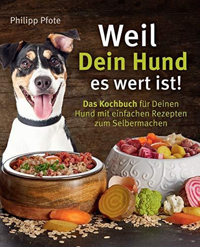 Weil Dein Hund es wert ist! Das Kochbuch für Deinen Hund mit einfachen Rezepten zum Selbermachen