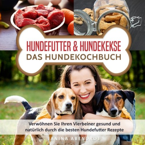 Hundefutter & Hundekekse – Das Hundekochbuch: Verwöhnen Sie Ihren Vierbeiner gesund und natürlich durch die besten Hundefutter Rezepte