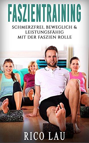Faszientraining: Schmerzfrei, beweglich & leistungsfähig durch Übungen mit der Faszien Rolle gegen Verspannungen, Schmerzen und mangelnde Beweglichkeit (Aktive Regeneration & Selbstmassage)
