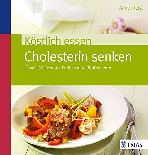 Köstlich essen - Cholesterin senken: Über 150 Rezepte: Endlich gute Blutfettwerte